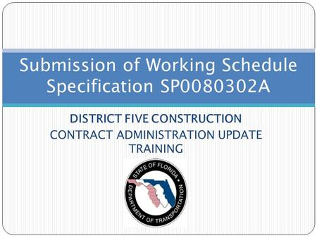 DISTRICT FIVE CONSTRUCTION CONTRACT ADMINISTRATION UPDATE TRAINING Submission of Working Schedule Specification SP0080302A.