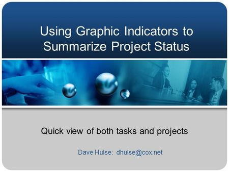 Using Graphic Indicators to Summarize Project Status Quick view of both tasks and projects Dave Hulse: