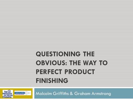 QUESTIONING THE OBVIOUS: THE WAY TO PERFECT PRODUCT FINISHING Malcolm Griffiths & Graham Armstrong.