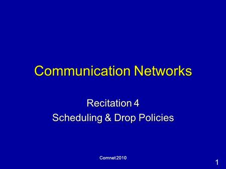 1 Comnet 2010 Communication Networks Recitation 4 Scheduling & Drop Policies.