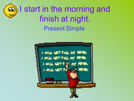 I start in the morning and finish at night. Present Simple.