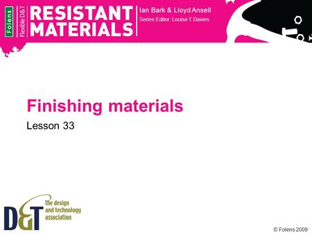 © Folens 2009 Finishing materials Ian Bark & Lloyd Ansell Series Editor: Louise T Davies Lesson 33.