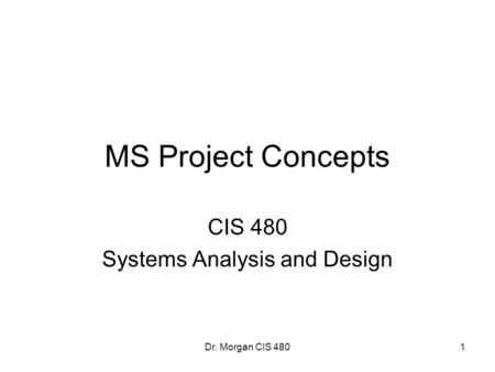 Dr. Morgan CIS 480 MS Project Concepts CIS 480 Systems Analysis and Design 1.