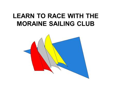 LEARN TO RACE WITH THE MORAINE SAILING CLUB. Why Race? You will learn a lot You will improve your sailing skills in all conditions You will make a lot.