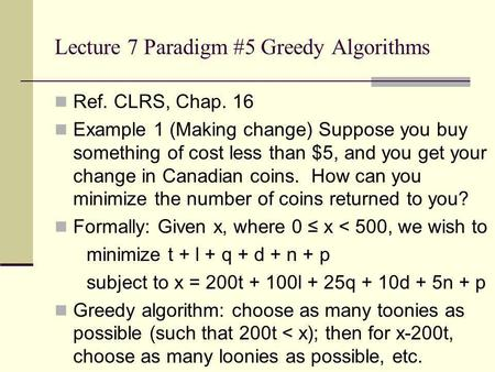 Lecture 7 Paradigm #5 Greedy Algorithms Ref. CLRS, Chap. 16 Example 1 (Making change) Suppose you buy something of cost less than $5, and you get your.
