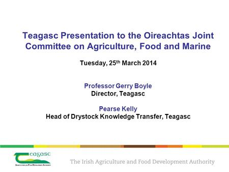 Teagasc Presentation to the Oireachtas Joint Committee on Agriculture, Food and Marine Tuesday, 25 th March 2014 Professor Gerry Boyle Director, Teagasc.