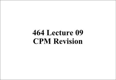464 Lecture 09 CPM Revision. Scheduling Techniques r The scheduling techniques are î To plan, schedule, budget and control the many activities associated.