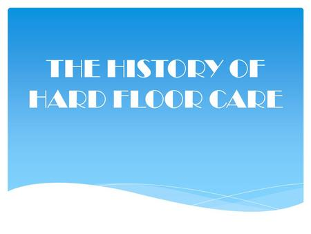 THE HISTORY OF HARD FLOOR CARE. FROM DIRT TO MODERN SYSTEMS.