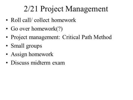 2/21 Project Management Roll call/ collect homework Go over homework(?) Project management: Critical Path Method Small groups Assign homework Discuss midterm.