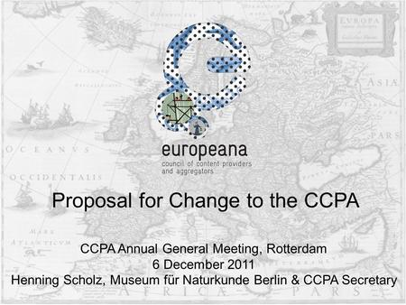 CCPA Annual General Meeting, Rotterdam 6 December 2011 Henning Scholz, Museum für Naturkunde Berlin & CCPA Secretary Proposal for Change to the CCPA.
