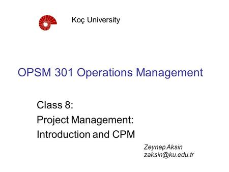 OPSM 301 Operations Management Class 8: Project Management: Introduction and CPM Koç University Zeynep Aksin