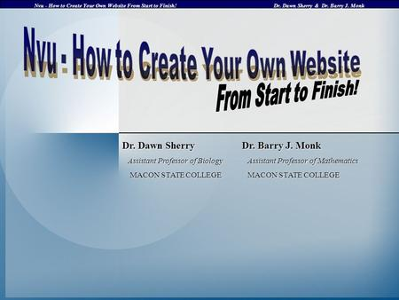 Nvu - How to Create Your Own Website From Start to Finish!Dr. Dawn Sherry & Dr. Barry J. Monk Dr. Dawn Sherry Dr. Barry J. Monk Assistant Professor of.
