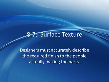 8-7: Surface Texture Designers must accurately describe the required finish to the people actually making the parts.