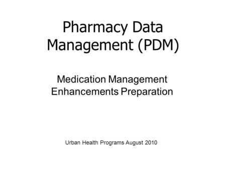 Medication Management Enhancements Preparation Pharmacy Data Management (PDM) Urban Health Programs August 2010.
