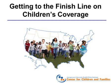 Getting to the Finish Line on Childrens Coverage.