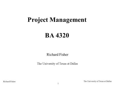 Richard Fisher 1 The University of Texas at Dallas Project Management BA 4320 Richard Fisher The University of Texas at Dallas.