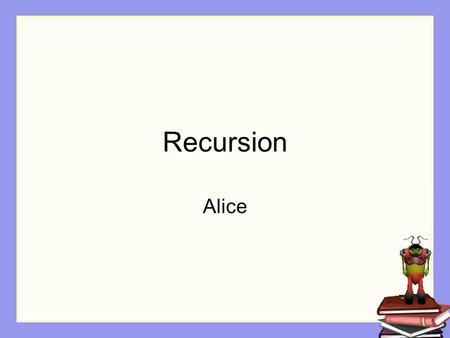 Recursion Alice. Repetition In some situations, we dont know exactly how many times a block of instructions should be repeated. All we know is that repetition.