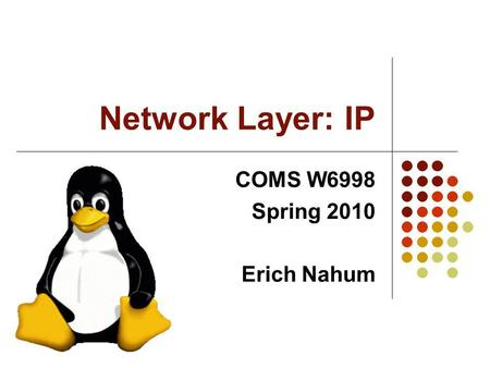 Network Layer: IP COMS W6998 Spring 2010 Erich Nahum.