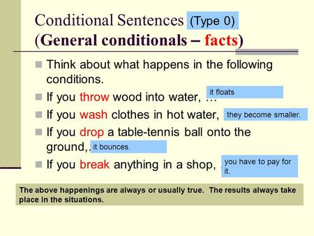 Conditional Sentences (General conditionals – facts) Think about what happens in the following conditions. If you throw wood into water, … If you wash.