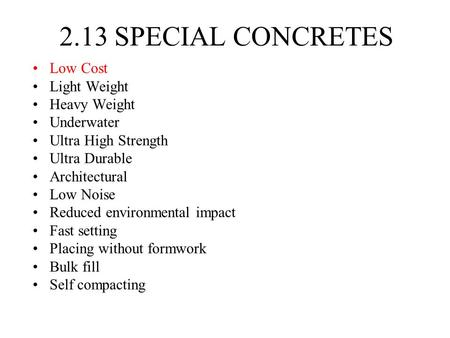 2.13 SPECIAL CONCRETES Low Cost Light Weight Heavy Weight Underwater Ultra High Strength Ultra Durable Architectural Low Noise Reduced environmental impact.