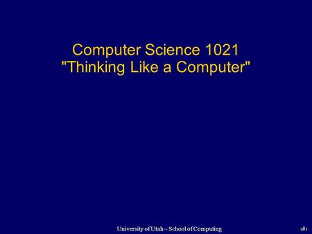 1 University of Utah – School of Computing Computer Science 1021 Thinking Like a Computer