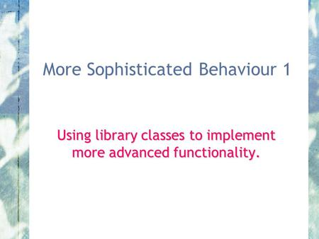 More Sophisticated Behaviour 1 Using library classes to implement more advanced functionality.