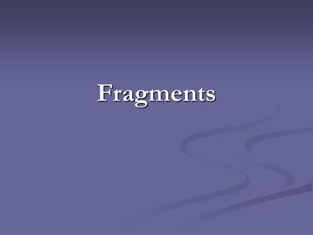 Fragments. What is a fragment? A fragment is a group of words that is missing parts of a complete sentence. A fragment is a group of words that is missing.