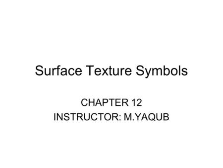 Surface Texture Symbols CHAPTER 12 INSTRUCTOR: M.YAQUB.