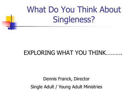 What Do You Think About Singleness? EXPLORING WHAT YOU THINK………. Dennis Franck, Director Single Adult / Young Adult Ministries.