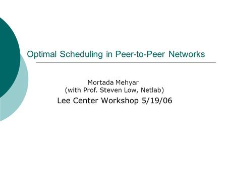 Optimal Scheduling in Peer-to-Peer Networks Lee Center Workshop 5/19/06 Mortada Mehyar (with Prof. Steven Low, Netlab)