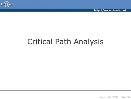 Copyright 2006 – Biz/ed Critical Path Analysis.