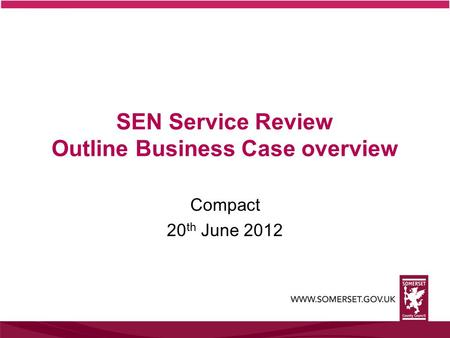 SEN Service Review Outline Business Case overview Compact 20 th June 2012.