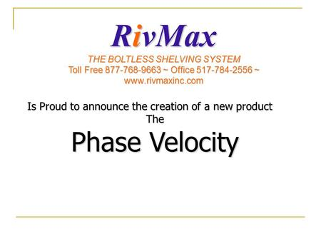 Is Proud to announce the creation of a new product The Phase Velocity RivMax THE BOLTLESS SHELVING SYSTEM Toll Free 877-768-9663 ~ Office 517-784-2556.