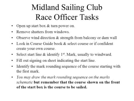 Midland Sailing Club Race Officer Tasks Open up start box & turn power on. Remove shutters from windows. Observe wind direction & strength from balcony.