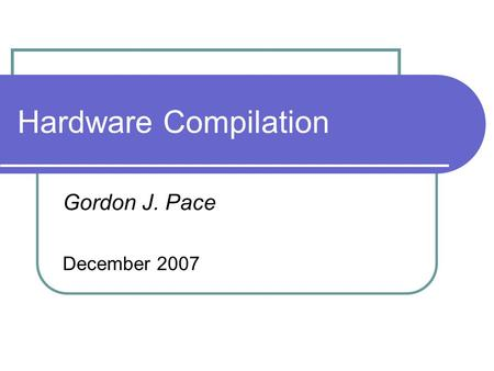 Hardware Compilation Gordon J. Pace December 2007.