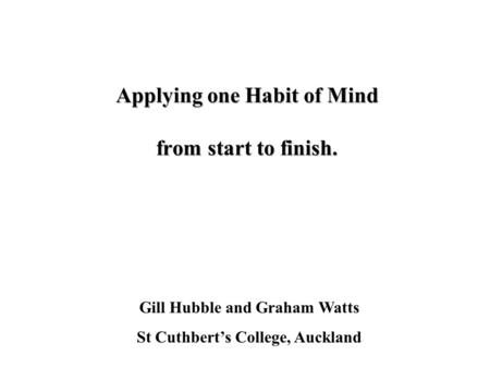 Applying one Habit of Mind from start to finish. Gill Hubble and Graham Watts St Cuthberts College, Auckland.