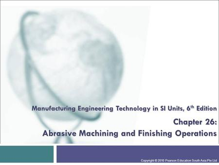 Manufacturing Engineering Technology in SI Units, 6th Edition Chapter 26: Abrasive Machining and Finishing Operations Presentation slide for courses,