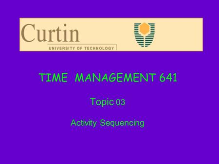 TIME MANAGEMENT 641 Topic 03 Activity Sequencing.