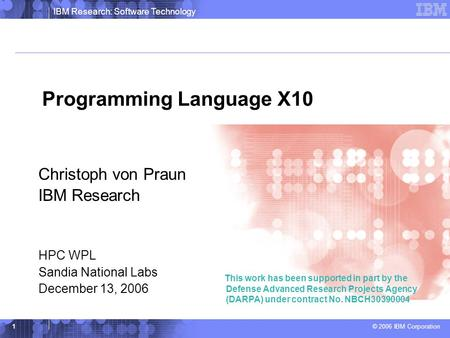 IBM Research: Software Technology © 2006 IBM Corporation 1 Programming Language X10 Christoph von Praun IBM Research HPC WPL Sandia National Labs December.