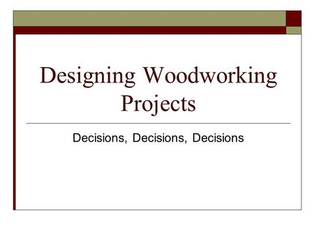 Designing Woodworking Projects Decisions, Decisions, Decisions.
