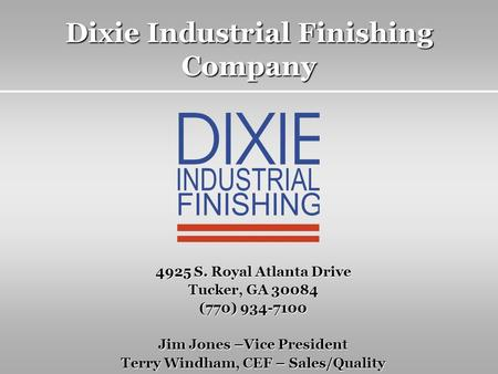 Dixie Industrial Finishing Company 4925 S. Royal Atlanta Drive Tucker, GA 30084 (770) 934-7100 Jim Jones –Vice President Terry Windham, CEF – Sales/Quality.