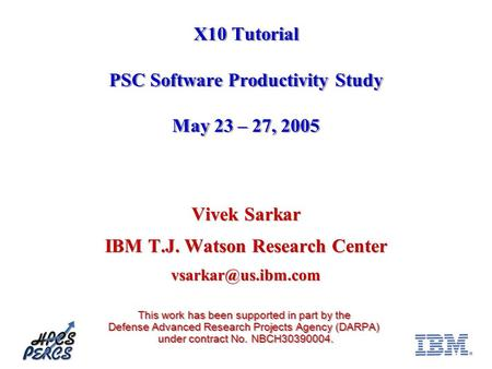 X10 Tutorial PSC Software Productivity Study May 23 – 27, 2005 Vivek Sarkar IBM T.J. Watson Research Center This work has been supported.