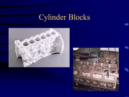Cylinder Blocks. Materials Cast iron –Economical –More stable than aluminum –May use sleeves Aluminum –Light weight –Uses sleeves.