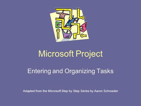 Microsoft Project Entering and Organizing Tasks Adapted from the Microsoft Step by Step Series by Aaron Schroeder.