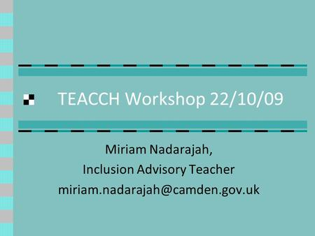 TEACCH Workshop 22/10/09 Miriam Nadarajah, Inclusion Advisory Teacher
