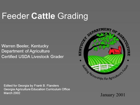 Feeder Cattle Grading January 2001 Warren Beeler, Kentucky Department of Agriculture Certified USDA Livestock Grader Edited for Georgia by Frank B. Flanders.