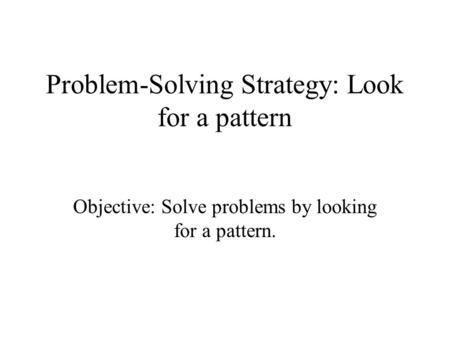 Problem-Solving Strategy: Look for a pattern Objective: Solve problems by looking for a pattern.
