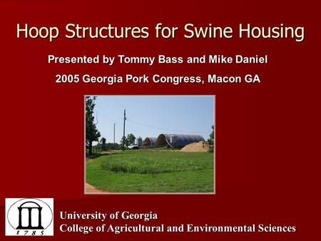 Hoop Structures for Swine Housing Presented by Tommy Bass and Mike Daniel 2005 Georgia Pork Congress, Macon GA University of Georgia College of Agricultural.