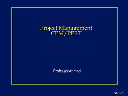Project Management CPM/PERT Professor Ahmadi.