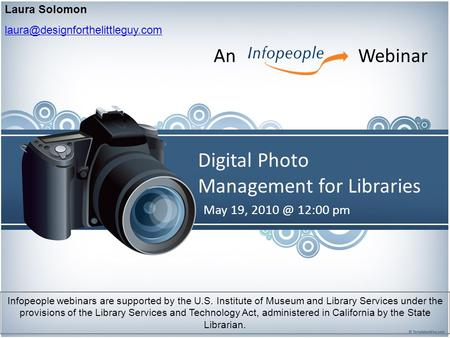Digital Photo Management for Libraries May 19, 12:00 pm Laura Solomon An Webinar Infopeople webinars are supported.